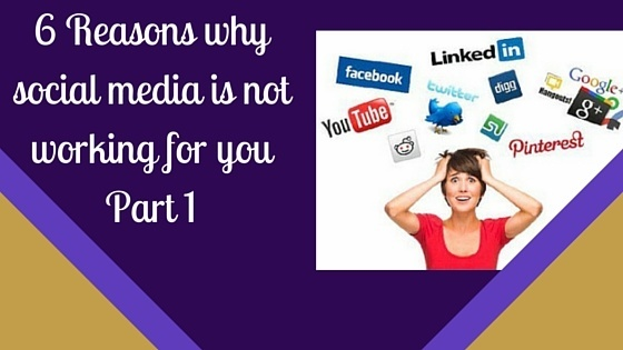 6 Reasons Why Social Media Is Not Working For You (Part One)