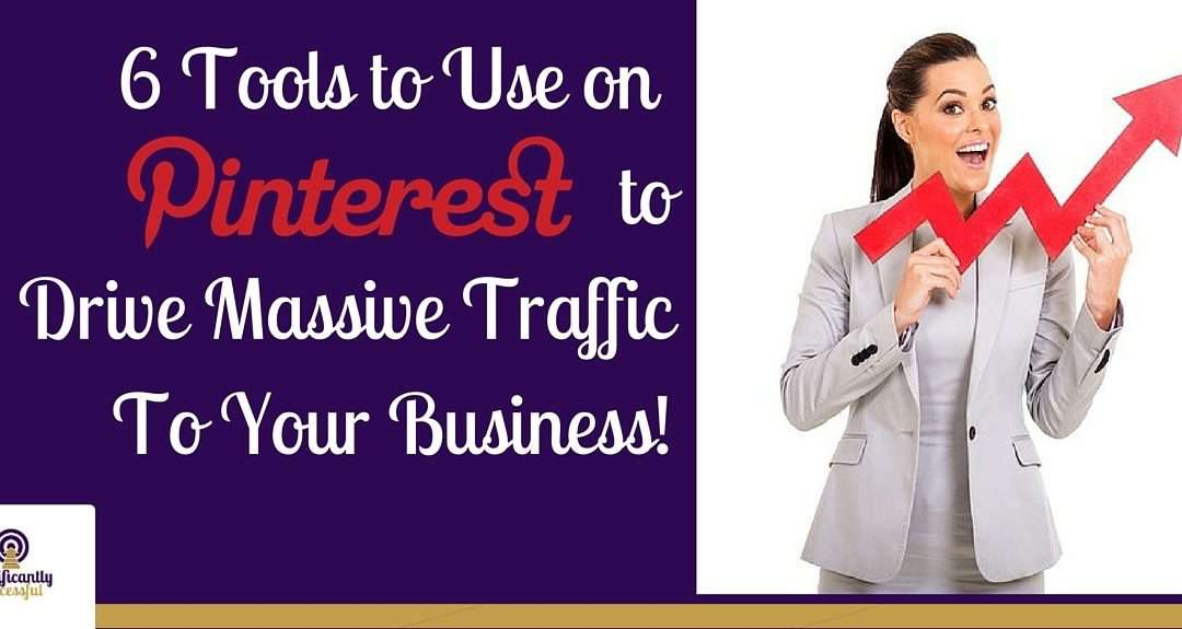 6 Tools to Use Pinterest to Drive Massive Traffic To Your Business!