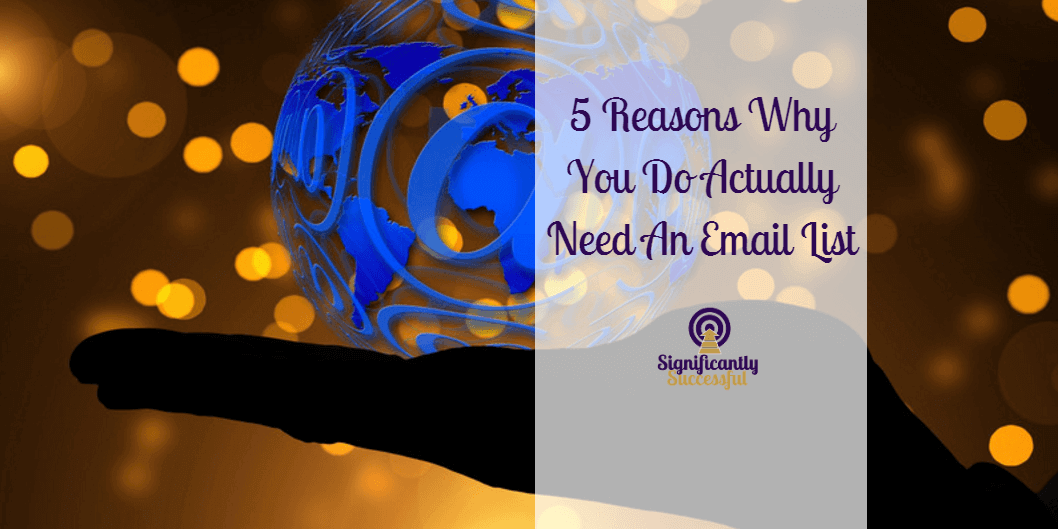 5 Reasons Why You Do Actually Need An Email List