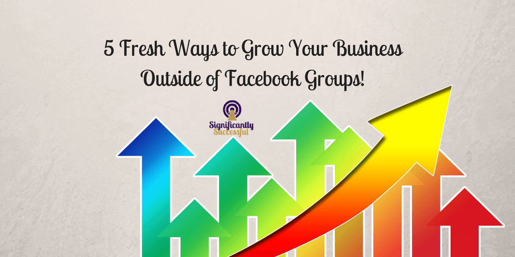 5 Fresh Ways to Grow Your Business Outside of Facebook Groups!