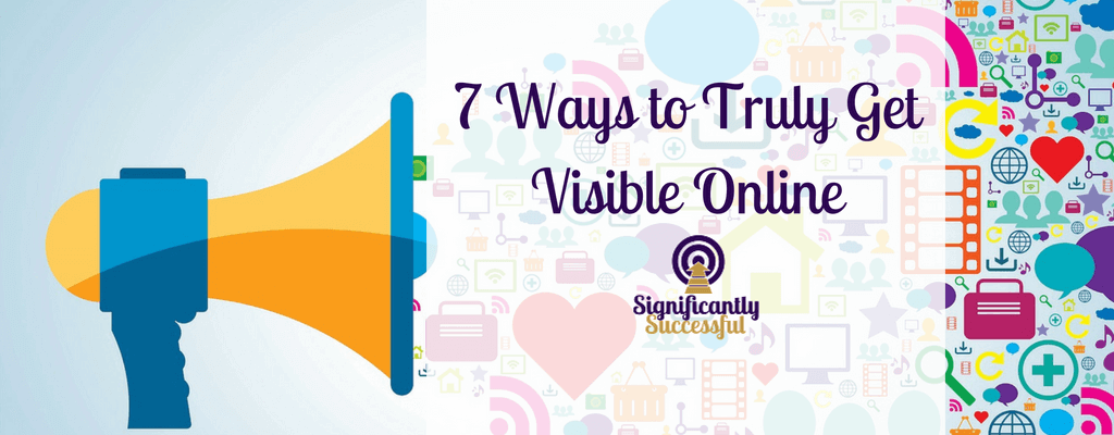 7 Ways to Truly Get Visible Online