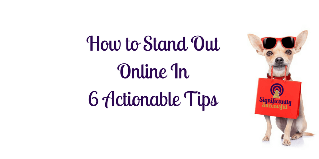 How to Stand Out Online In 6 Actionable Tips