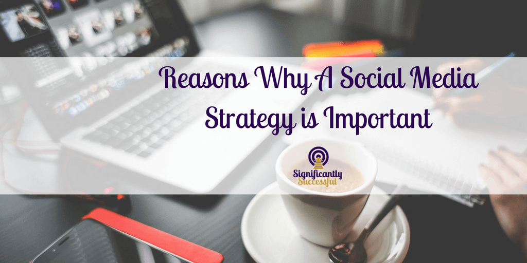 Reasons Why a Social Media Strategy is Important