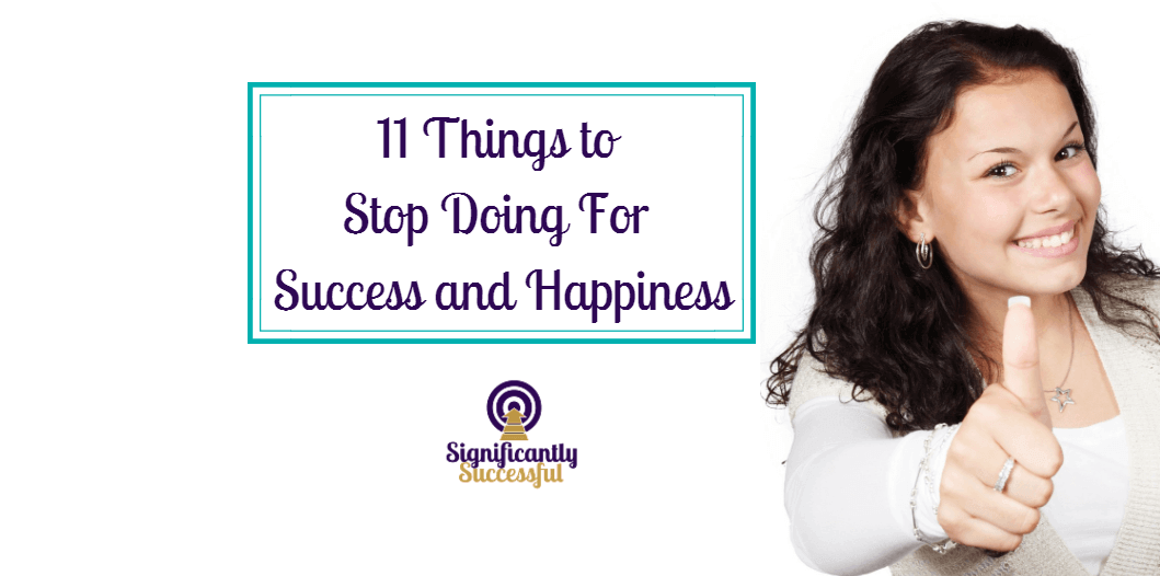 11 Things to Stop Doing For Success and Happiness