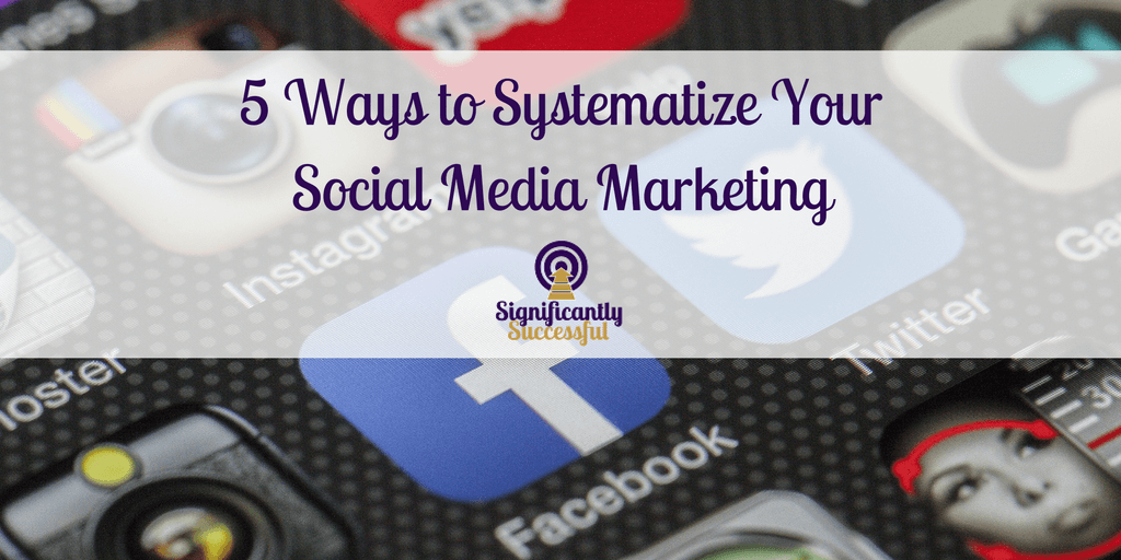 5 Steps to Systematize Your Social Media Marketing