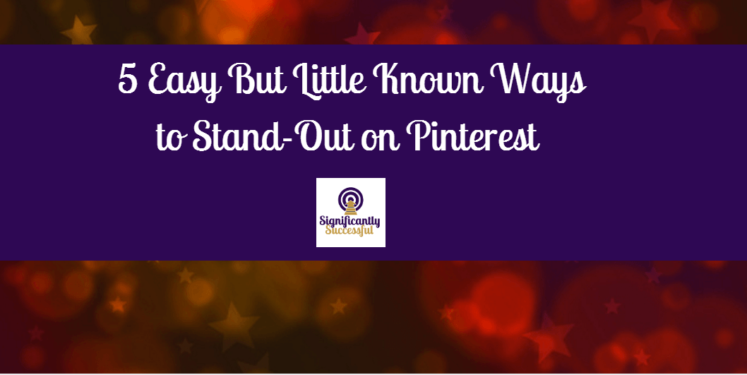 5 Easy (But Little Known) Ways To Stand-Out On Pinterest