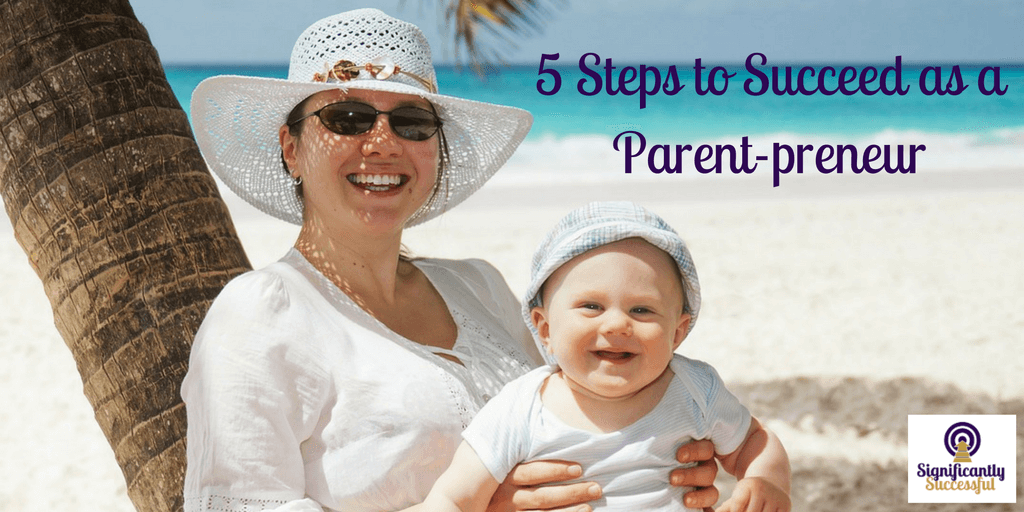 5 Steps to Succeed as a Parent-preneur