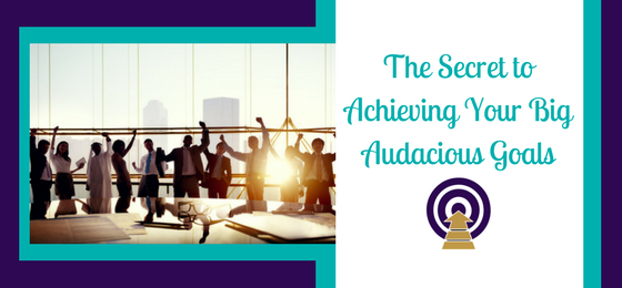 The Secret to Achieving Your Big, Audacious Goals