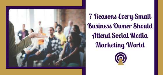 7 Reasons Every Small Business Owner Should Attend Social Media Marketing World