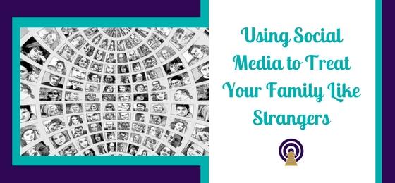 Using Social Media to Treat Your Family Like Strangers