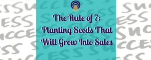 The Rule of 7- Planting Seeds That Will Grow Into Sales