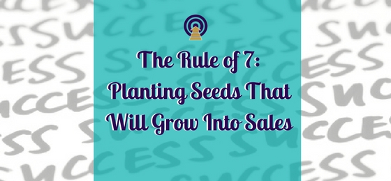The Rule of 7: Planting Seeds That Will Grow Into Sales