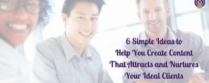 6 Simple Ideas to Help You Create Content That Attracts and Nurtures Your Ideal Clients