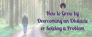 How to Grow by Overcoming an Obstacle or Solving a Problem