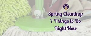 Spring Cleaning: 7 Things to Do Right Now