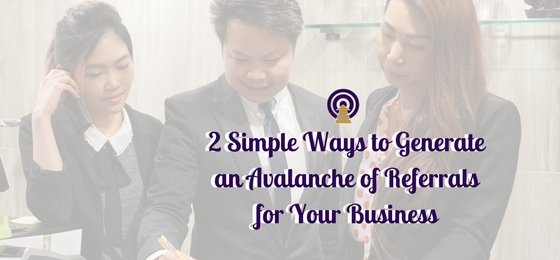 2 Simple Ways to Generate an Avalanche of Referrals for Your Business