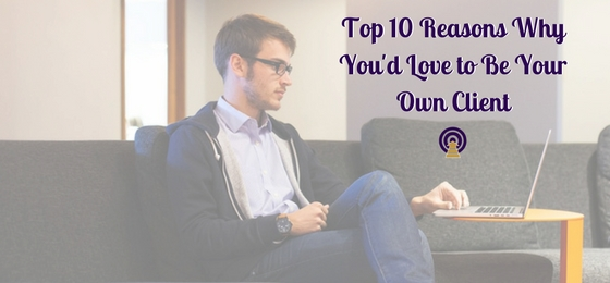 Top 10 Reasons Why You'd Love to Be Your Own Client