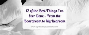 12 of the Best Things I've Ever Done - From the Boardroom to My Bedroom