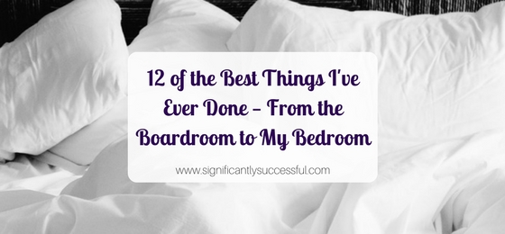 12 of the Best Things I've Ever Done – From the Boardroom to My Bedroom