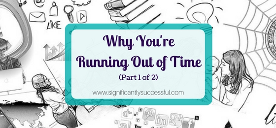Why You're Running Out of Time…and What You Can Do About It (Part 1 of 2)