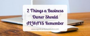 2 Things a Business Owner Should ALWAYS Remember