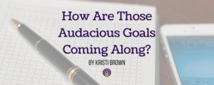 How Are Those Audacious Goals Coming Along