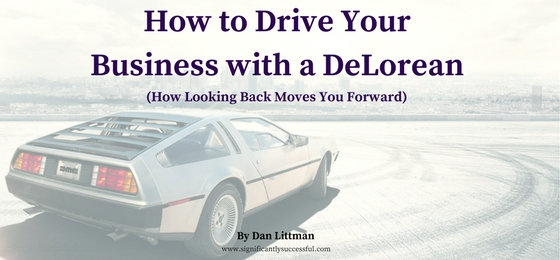 How to Drive Your Business with a DeLorean (How Looking Back Moves You Forward)