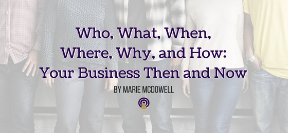 Who, What, When, Where, Why, and How: Your Business Then and Now