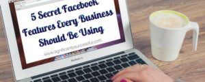 5 Secret Facebook Features Every Business Should Be Using