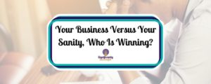 Your Business Versus Your Sanity, Who Is Winning_