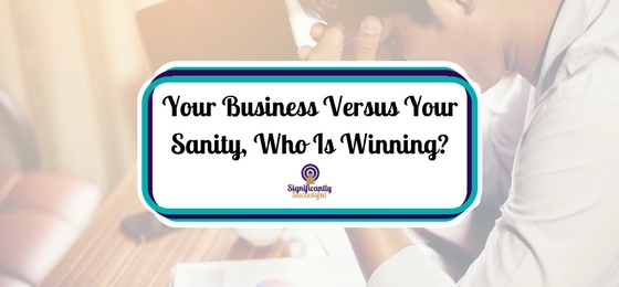 Your Business Versus Your Sanity, Who Is Winning?