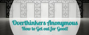 Overthinkers Anonymous and How to Get out for Good