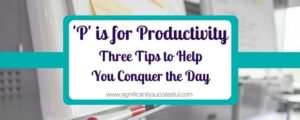 P is for Productivity, Three Tips to Help You Conquer the Day