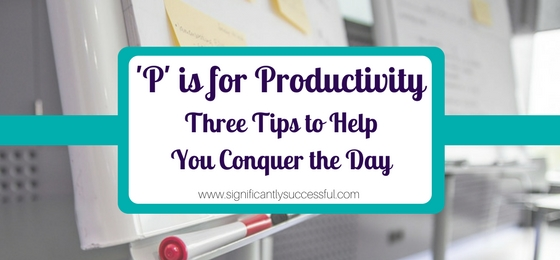 'P' is for Productivity: Three Tips to Help You Conquer the Day