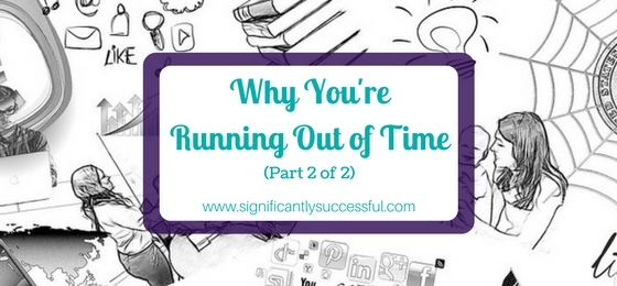 Why You're Running Out of Time…and What You Can Do About It (Part 2 of 2)