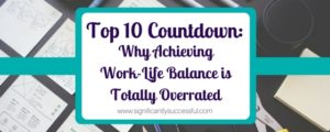 Why Achieving Work-Life Balance is Totally Overrated: Top 10 Countdown