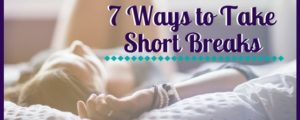 7 Ways to Take Short Breaks