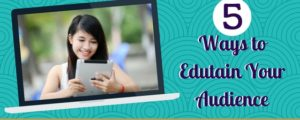 5 Ways to Edutain Your Audience