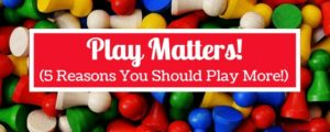 Play Matters! (5 Reasons You Should Play More!)