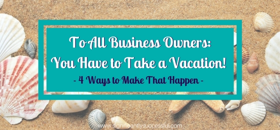 To All Business Owners: You Have to Take a Vacation! (4 Ways to Make That Happen)