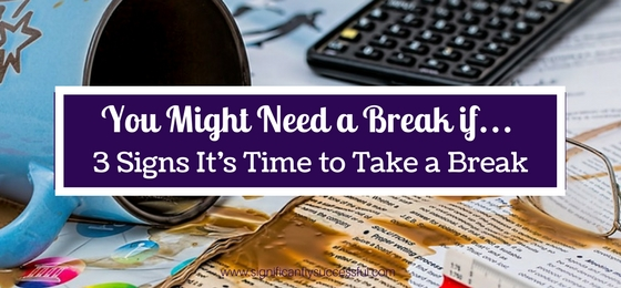 You Might Need a Break if… (3 Signs It's Time to Take a Break)