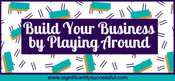 Build Your Business by Playing Around