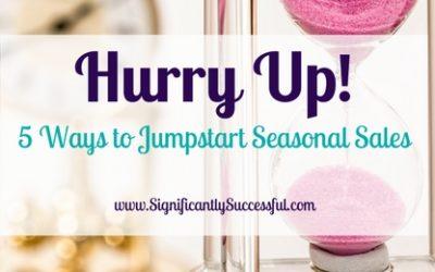 Hurry Up! 5 Ways to Jumpstart Seasonal Sales