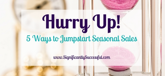 Hurry Up! 5 Ways to Jumpstart Seasonal Sales