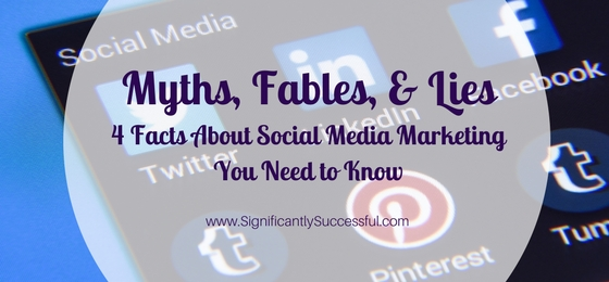 Myths, Fables, & Lies: 4 Facts About Social Media Marketing You Need to Know