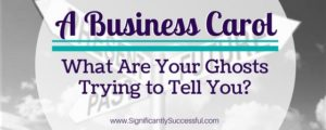 A Business Carol, What Are Your Ghosts Trying to Tell You?