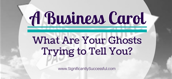 A Business Carol: What Are Your Ghosts Trying to Tell You?