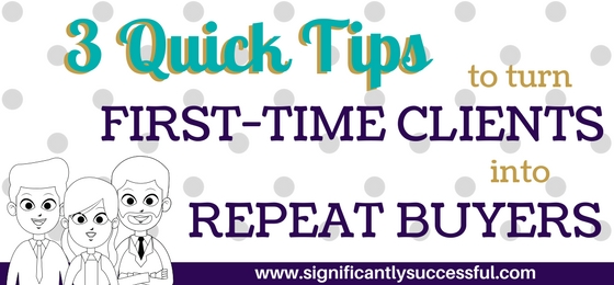 3 Quick Tips to Turn First-Time Clients Into Repeat Buyers